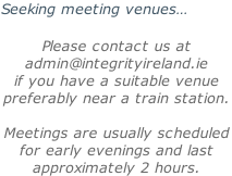 Seeking meeting venues…  Please contact us at  admin@integrityireland.ie if you have a suitable venue preferably near a train station.  Meetings are usually scheduled  for early evenings and last approximately 2 hours.